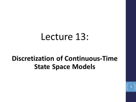 Lecture 13: Discretization of Continuous-Time State Space Models 1.