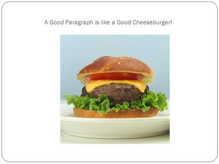 A Good Paragraph is like a Good Cheeseburger!. I. What is a Paragraph? A. A group of sentences (usually ~5-8) that develop a single main idea B. This.