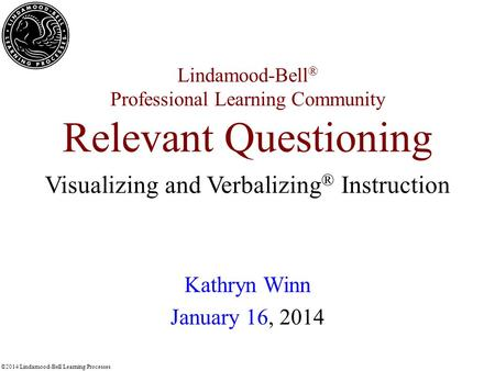 ©2014 Lindamood-Bell Learning Processes Lindamood-Bell ® Professional Learning Community Relevant Questioning Kathryn Winn January 16, 2014 Visualizing.