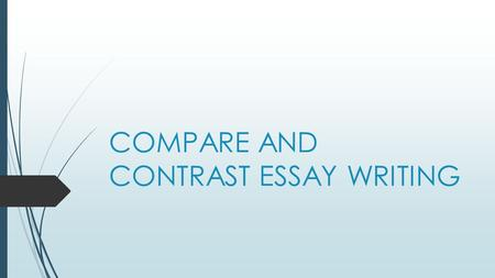 COMPARE AND CONTRAST ESSAY WRITING. PURPOSE: To reveal similarities and/or differences between two subjects or things.  Compare contrast essays are used.