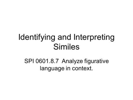 Identifying and Interpreting Similes SPI 0601.8.7 Analyze figurative language in context.