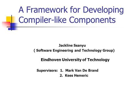 A Framework for Developing Compiler-like Components Jackline Ssanyu ( Software Engineering and Technology Group) Eindhoven University of Technology Supervisors: