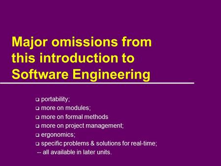 Major omissions from this introduction to Software Engineering  portability;  more on modules;  more on formal methods  more on project management;