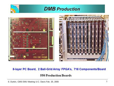 S. Durkin, CMS EMU Meeting U.C. Davis Feb. 25, 2005 1 DMB Production 8-layer PC Board, 2 Ball-Grid Array FPGA's, 718 Components/Board 550 Production Boards.