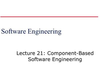 Lecture 21: Component-Based Software Engineering