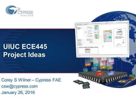 ECE445 – SPRING 2016 1 CSW Corey S Wilner – Cypress FAE January 26, 2016 UIUC ECE445 Project Ideas.