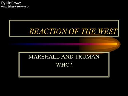 REACTION OF THE WEST MARSHALL AND TRUMAN WHO? By Mr Crowe www.SchoolHistory.co.uk.