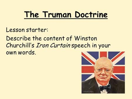The Truman Doctrine Lesson starter: Describe the content of Winston Churchill's Iron Curtain speech in your own words.