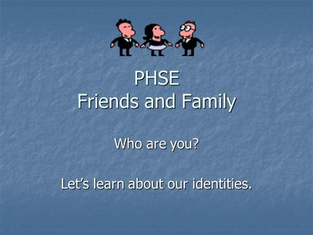 PHSE Friends and Family Who are you? Let's learn about our identities.