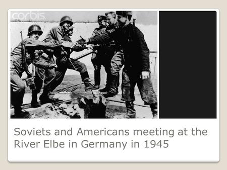 Soviets and Americans meeting at the River Elbe in Germany in 1945.