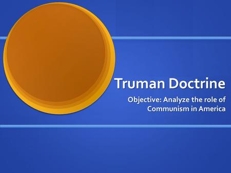 Truman Doctrine Objective: Analyze the role of Communism in America.