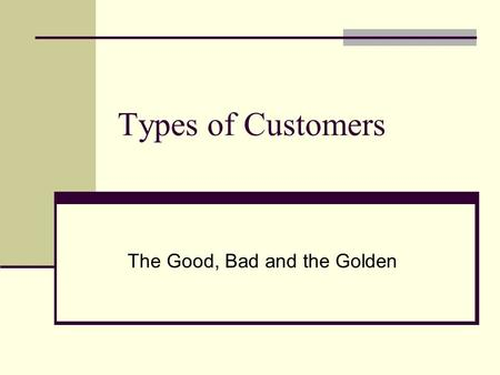 Types of Customers The Good, Bad and the Golden. No one starts off as a full blown customer of your company. Customers go through a specific sequence.