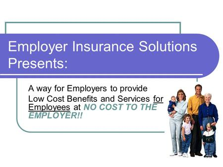 Employer Insurance Solutions Presents: A way for Employers to provide Low Cost Benefits and Services for Employees at NO COST TO THE EMPLOYER!!