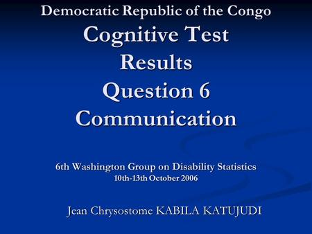 Democratic Republic of the Congo Cognitive Test Results Question 6 Communication 6th Washington Group on Disability Statistics 10th-13th October 2006 Jean.