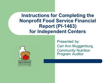 Instructions for Completing the Nonprofit Food Service Financial Report (PI-1463) for Independent Centers Presented by: Cari Ann Muggenburg, Community.