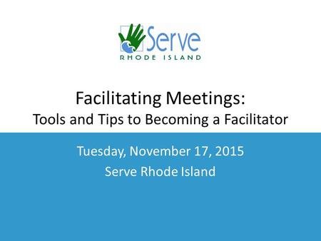 Facilitating Meetings: Tools and Tips to Becoming a Facilitator Tuesday, November 17, 2015 Serve Rhode Island.