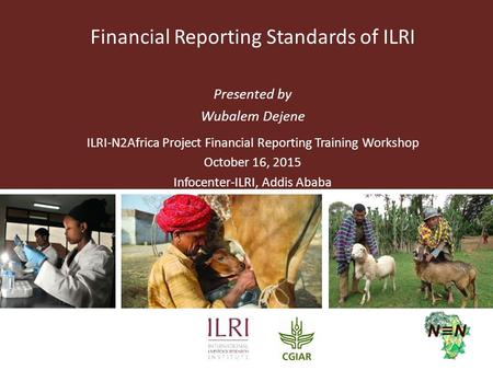 Financial Reporting Standards of ILRI Presented by Wubalem Dejene ILRI-N2Africa Project Financial Reporting Training Workshop October 16, 2015 Infocenter-ILRI,
