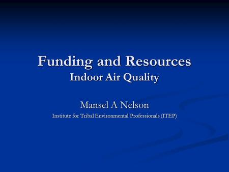 Funding and Resources Indoor Air Quality Mansel A Nelson Institute for Tribal Environmental Professionals (ITEP)