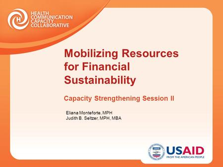 Mobilizing Resources for Financial Sustainability Capacity Strengthening Session II Eliana Monteforte, MPH Judith B. Seltzer, MPH, MBA.