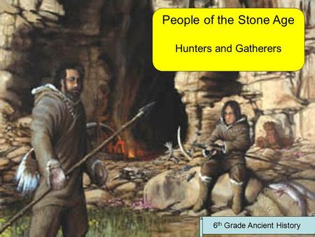 People of the Stone Age Hunters and Gatherers 6 th Grade Ancient History.