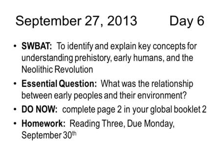 September 27, 2013Day 6 SWBAT: To identify and explain key concepts for understanding prehistory, early humans, and the Neolithic Revolution Essential.