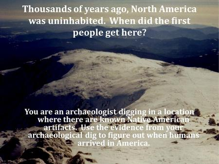 Thousands of years ago, North America was uninhabited. When did the first people get here? You are an archaeologist digging in a location where there are.