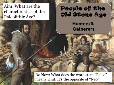 People of the Old Stone Age Hunters & Gatherers People of the Old Stone Age Hunters & Gatherers Aim: What are the characteristics of the Paleolithic Age?