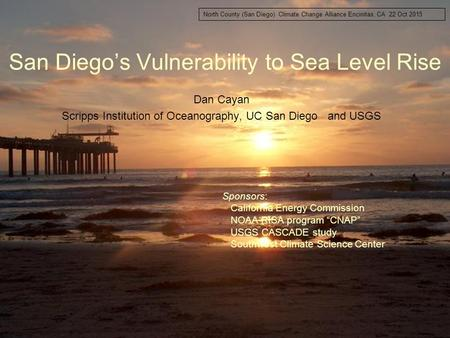 San Diego's Vulnerability to Sea Level Rise Dan Cayan Scripps Institution of Oceanography, UC San Diego and USGS North County (San Diego) Climate Change.