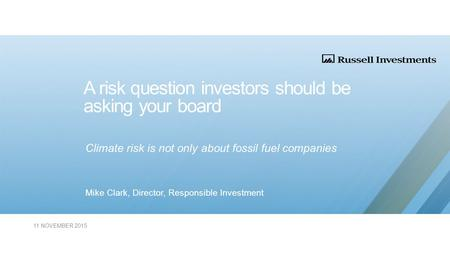A risk question investors should be asking your board Climate risk is not only about fossil fuel companies Mike Clark, Director, Responsible Investment.