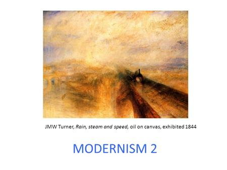 MODERNISM 2 JMW Turner, Rain, steam and speed, oil on canvas, exhibited 1844.