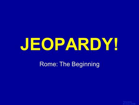 Template by Bill Arcuri, WCSD Click Once to Begin JEOPARDY! Rome: The Beginning.
