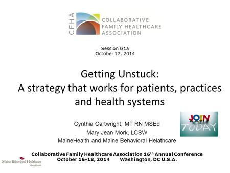 Getting Unstuck: A strategy that works for patients, practices and health systems Cynthia Cartwright, MT RN MSEd Mary Jean Mork, LCSW MaineHealth and Maine.