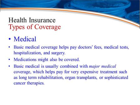Health Insurance Types of Coverage Medical Basic medical coverage helps pay doctors' fees, medical tests, hospitalization, and surgery. Medications might.