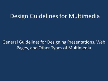 Design Guidelines for Multimedia General Guidelines for Designing Presentations, Web Pages, and Other Types of Multimedia.