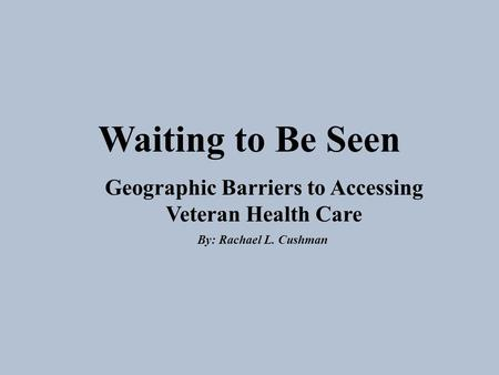 Waiting to Be Seen Geographic Barriers to Accessing Veteran Health Care By: Rachael L. Cushman.