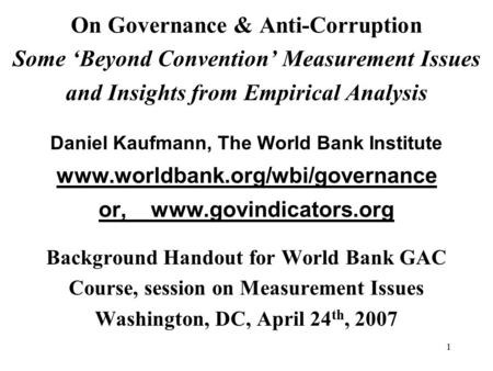 1 On Governance & Anti-Corruption Some 'Beyond Convention' Measurement Issues and Insights from Empirical Analysis Daniel Kaufmann, The World Bank Institute.