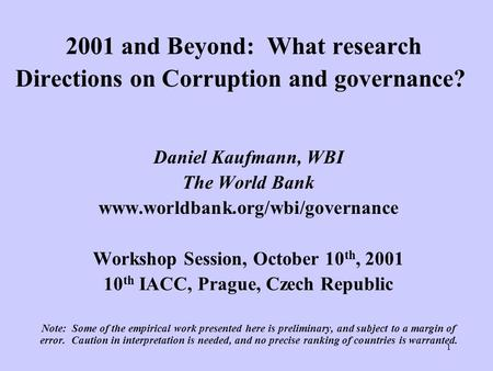 1 2001 and Beyond: What research Directions on Corruption and governance? Daniel Kaufmann, WBI The World Bank www.worldbank.org/wbi/governance Workshop.