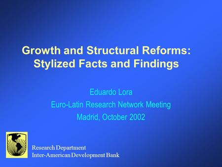 Growth and Structural Reforms: Stylized Facts and Findings Eduardo Lora Euro-Latin Research Network Meeting Madrid, October 2002 Research Department Inter-American.