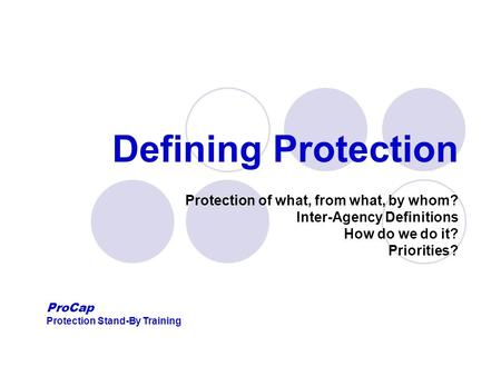 Defining Protection Protection of what, from what, by whom? Inter-Agency Definitions How do we do it? Priorities? ProCap Protection Stand-By Training.