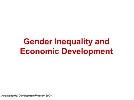 Gender Inequality and Economic Development Knowledge for Development Program 2004.