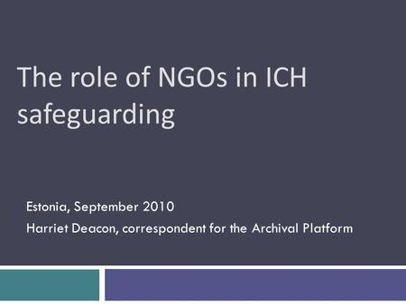 The role of NGOs in ICH safeguarding Estonia, September 2010 Harriet Deacon, correspondent for the Archival Platform.