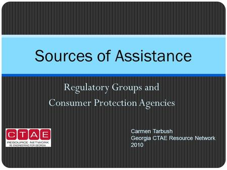 Regulatory Groups and Consumer Protection Agencies Sources of Assistance Carmen Tarbush Georgia CTAE Resource Network 2010.