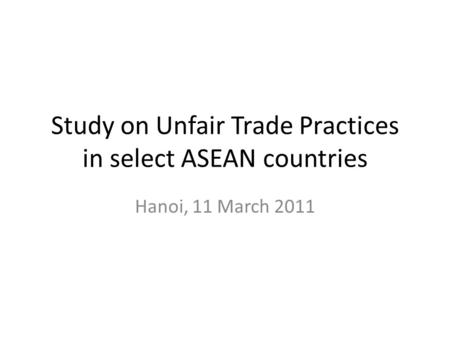 Study on Unfair Trade Practices in select ASEAN countries Hanoi, 11 March 2011.