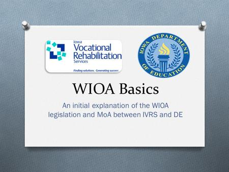 WIOA Basics An initial explanation of the WIOA legislation and MoA between IVRS and DE.