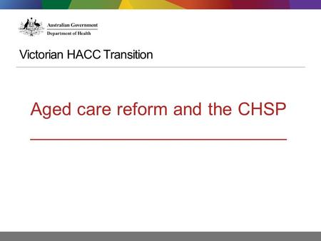Victorian HACC Transition Aged care reform and the CHSP __________________________.