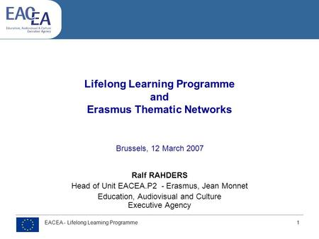 EACEA - Lifelong Learning Programme 1 Lifelong Learning Programme and Erasmus Thematic Networks Ralf RAHDERS Head of Unit EACEA.P2 - Erasmus, Jean Monnet.