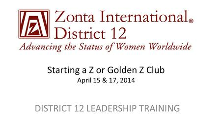 Starting a Z or Golden Z Club April 15 & 17, 2014 DISTRICT 12 LEADERSHIP TRAINING.