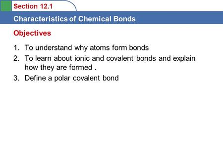 Section 12.1 Characteristics of Chemical Bonds 1.To understand why atoms form bonds 2.To learn about ionic and covalent bonds and explain how they are.