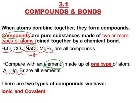 3.1 COMPOUNDS & BONDS When atoms combine together, they form compounds. Compounds are pure substances made of two or more types of atoms joined together.