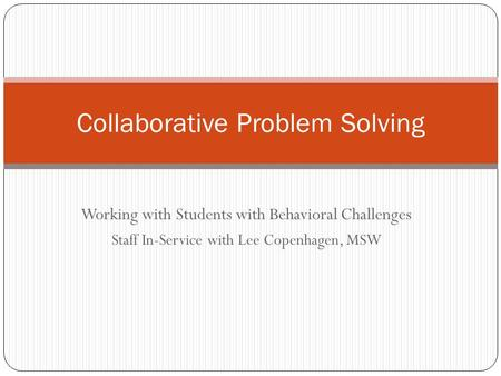 Working with Students with Behavioral Challenges Staff In-Service with Lee Copenhagen, MSW Collaborative Problem Solving.